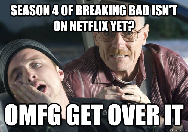 Season 4 of breaking bad isn't on netflix yet? OMFG Get over it