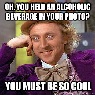 Oh, you held an alcoholic beverage in your photo? You must be so cool - Oh, you held an alcoholic beverage in your photo? You must be so cool  Condescending Wonka