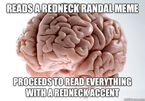 Reads a Redneck RanDal meme Proceeds to Read everything with a redneck accent  - Reads a Redneck RanDal meme Proceeds to Read everything with a redneck accent   Scumbag Brain