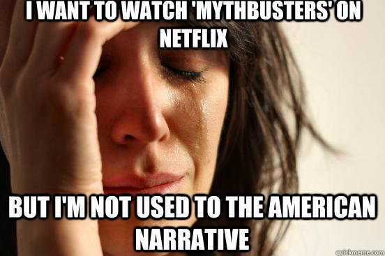 I want to watch 'mythbusters' on netflix But i'm not used to the American narrative - I want to watch 'mythbusters' on netflix But i'm not used to the American narrative  First World Problems