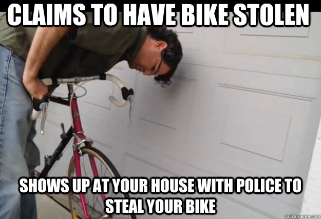 Claims to have bike stolen Shows up at your house with police to steal your bike - Claims to have bike stolen Shows up at your house with police to steal your bike  Scumbag Redditor Bike Thief