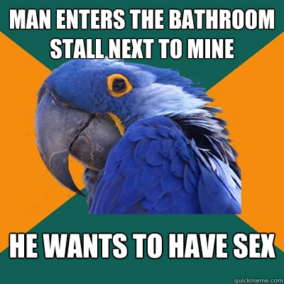 Man enters the bathroom stall next to mine He wants to have sex - Man enters the bathroom stall next to mine He wants to have sex  Paranoid Parrot
