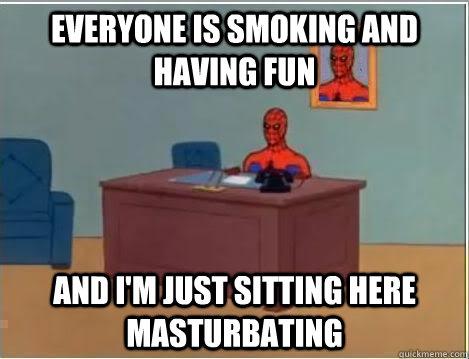 Everyone is smoking and having fun And I'm just sitting here masturbating