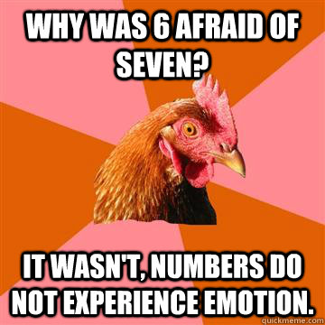 Why was 6 afraid of seven? It wasn't, numbers do not experience emotion.  - Why was 6 afraid of seven? It wasn't, numbers do not experience emotion.   Anti-Joke Chicken
