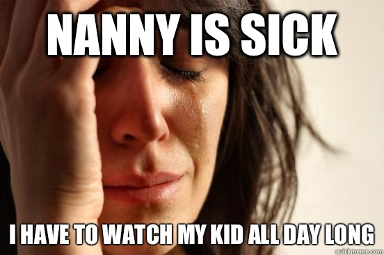 Nanny is sick  I have to watch my kid all day long - Nanny is sick  I have to watch my kid all day long  First World Problems