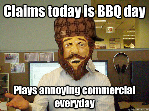 Claims today is BBQ day Plays annoying commercial everyday - Claims today is BBQ day Plays annoying commercial everyday  Scumbag Burger King