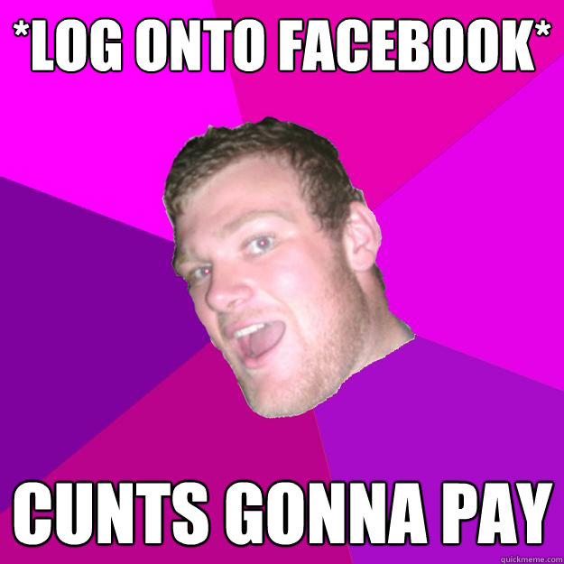 *log onto facebook* cunts gonna pay - *log onto facebook* cunts gonna pay  Redneck Rob