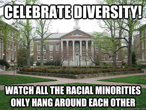 Celebrate diversity!  Watch all the racial minorities only hang around each other - Celebrate diversity!  Watch all the racial minorities only hang around each other  Scumbag University