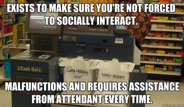 Exists to make sure you're not forced to socially interact. Malfunctions and requires assistance from attendant every time.  Scumbag Self Checkout