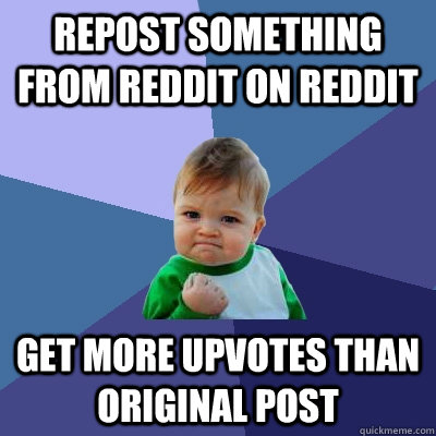 repost something from reddit on reddit get more upvotes than original post - repost something from reddit on reddit get more upvotes than original post  Success Kid