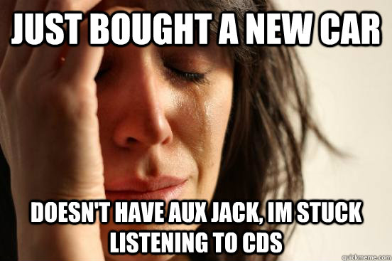 Just bought a new car doesn't have aux jack, im stuck listening to CDs - Just bought a new car doesn't have aux jack, im stuck listening to CDs  First World Problems