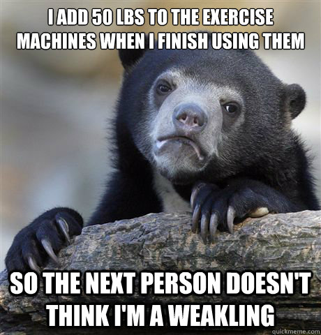 I add 50 lbs to the exercise machines when I finish using them So the next person doesn't think I'm a weakling - I add 50 lbs to the exercise machines when I finish using them So the next person doesn't think I'm a weakling  Confession Bear