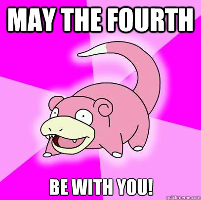May the Fourth be with you! - May the Fourth be with you!  Slowpoke