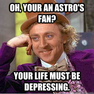 Oh, your an astro's fan? Your life must be depressing. - Oh, your an astro's fan? Your life must be depressing.  Condescending Wonka