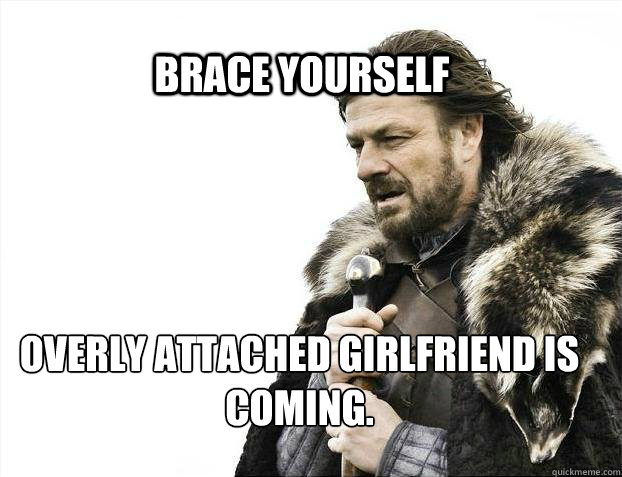 BRACE YOURSELF Overly Attached Girlfriend is coming. - BRACE YOURSELF Overly Attached Girlfriend is coming.  BRACE YOURSELF TIMELINE POSTS
