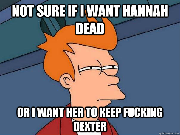 Not sure if I want Hannah dead Or I want her to keep fucking Dexter - Not sure if I want Hannah dead Or I want her to keep fucking Dexter  Futurama Fry