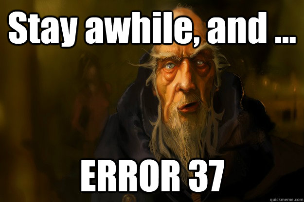 Stay awhile, and ... ERROR 37