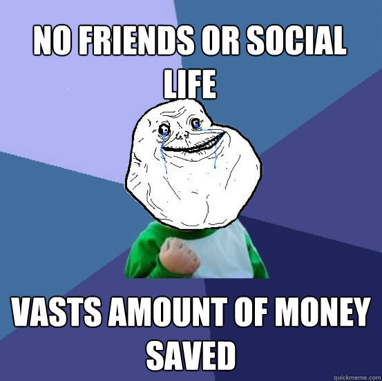 no friends or social life vasts amount of money saved