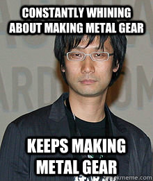 Constantly Whining about making metal gear  KEEPS MAKING METAL GEAR - Constantly Whining about making metal gear  KEEPS MAKING METAL GEAR  Misc
