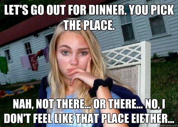 Let's go out for dinner. You pick the place. Nah, not there... or there... no, I don't feel like that place eiether...
