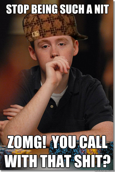 Stop being such a nit ZOMG!  You call with that shit?  Scumbag Poker Player