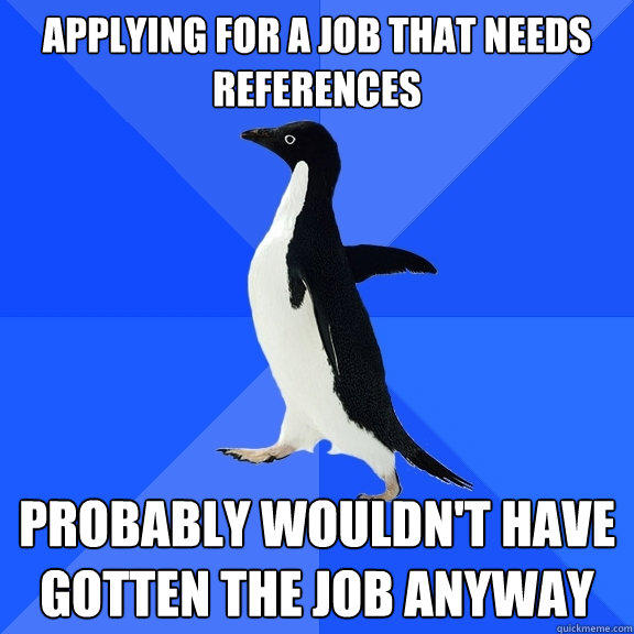Applying for a job that needs references  probably wouldn't have gotten the Job anyway - Applying for a job that needs references  probably wouldn't have gotten the Job anyway  Socially Awkward Penguin