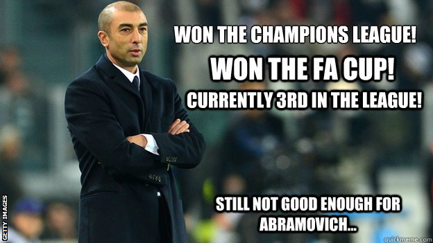 Won the Champions league! Won the FA CUP! Currently 3rd in the League! Still not good enough for Abramovich... - Won the Champions league! Won the FA CUP! Currently 3rd in the League! Still not good enough for Abramovich...  Di Matteo
