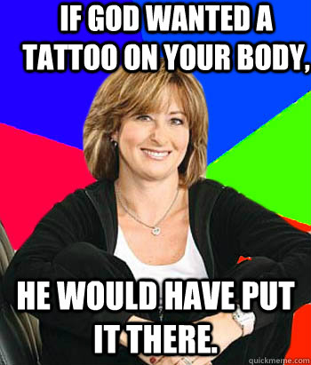 If god wanted a tattoo on your body, He would have put it there. - If god wanted a tattoo on your body, He would have put it there.  Sheltering Suburban Mom