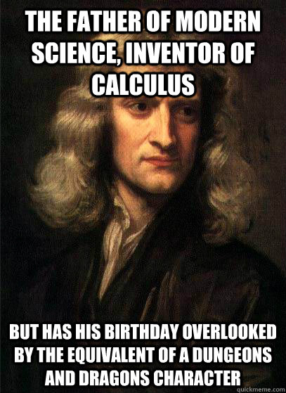 the father of modern science, inventor of calculus but has his birthday overlooked by the equivalent of a dungeons and dragons character  Sir Isaac Newton