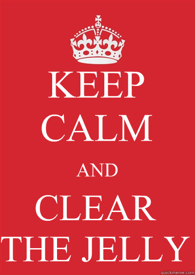 KEEP CALM AND CLEAR THE JELLY - KEEP CALM AND CLEAR THE JELLY  Keep calm or gtfo