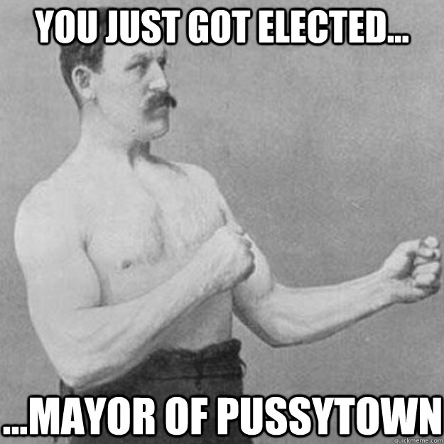 you just got elected... ...mayor of pussytown - you just got elected... ...mayor of pussytown  overly manly man