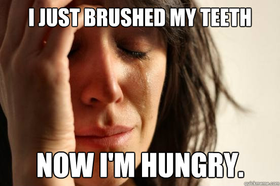 I just brushed my teeth Now I'm hungry. - I just brushed my teeth Now I'm hungry.  First World Problems