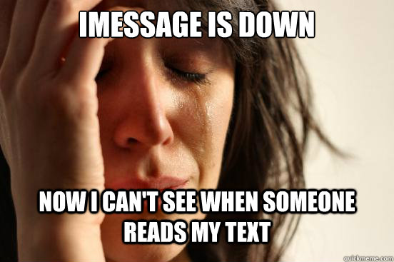 Imessage is down now i can't see when someone reads my text - Imessage is down now i can't see when someone reads my text  First World Problems