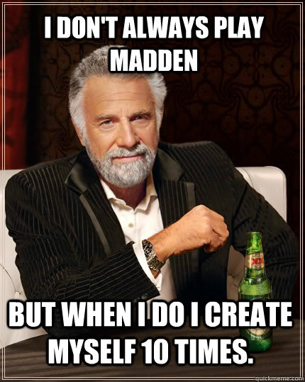 I don't always play madden but when i do i create myself 10 times. - I don't always play madden but when i do i create myself 10 times.  The Most Interesting Man In The World