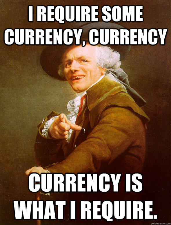 I require some currency, currency currency is what i require. - I require some currency, currency currency is what i require.  Joseph Ducreux