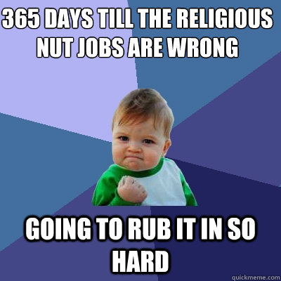 365 days till the religious nut jobs are wrong going to rub it in so hard - 365 days till the religious nut jobs are wrong going to rub it in so hard  Success Kid