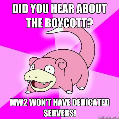 Did you hear about the boycott? MW2 won't have dedicated servers! - Did you hear about the boycott? MW2 won't have dedicated servers!  Slowpoke