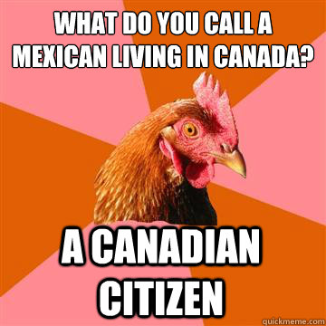 What do you call a mexican living in canada? a canadian citizen - What do you call a mexican living in canada? a canadian citizen  Anti-Joke Chicken