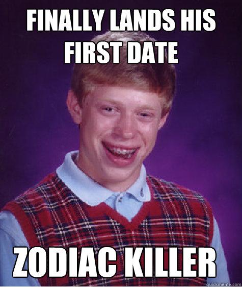 8961e2ccb9665a80095a9793d84602ca8161c557af14ac3be56ad3e8c808b42f finally lands his first date zodiac killer bad luck brian