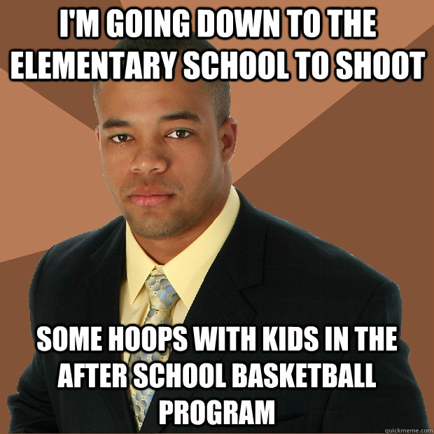 I'm going down to the elementary school to shoot some hoops with kids in the after school basketball program - I'm going down to the elementary school to shoot some hoops with kids in the after school basketball program  Successful Black Man