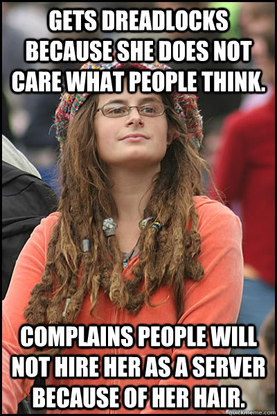 Gets dreadlocks because she does not care what people think. Complains people will not hire her as a server because of her hair. - Gets dreadlocks because she does not care what people think. Complains people will not hire her as a server because of her hair.  College Liberal
