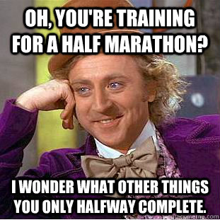 Oh, you're training for a half marathon? I wonder what other things you only halfway complete. - Oh, you're training for a half marathon? I wonder what other things you only halfway complete.  Condescending Wonka