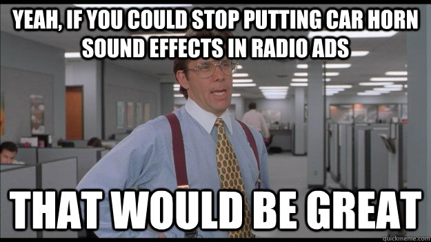 Yeah, if you could stop putting car horn sound effects in radio ads That would be great