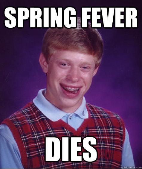 Spring fever Dies - Spring fever Dies  Bad Luck Brian