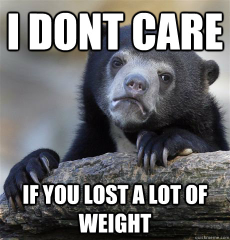 I dont care if you lost a lot of weight - I dont care if you lost a lot of weight  Confession Bear