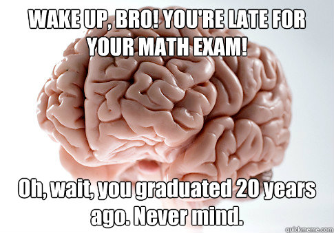 WAKE UP, BRO! YOU'RE LATE FOR YOUR MATH EXAM! Oh, wait, you graduated 20 years ago. Never mind. - WAKE UP, BRO! YOU'RE LATE FOR YOUR MATH EXAM! Oh, wait, you graduated 20 years ago. Never mind.  Scumbag Brain