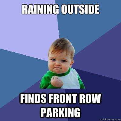 Raining Outside Finds Front Row Parking - Raining Outside Finds Front Row Parking  Success Kid
