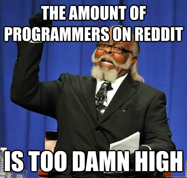 The amount of programmers on reddit Is too damn high - The amount of programmers on reddit Is too damn high  Jimmy McMillan