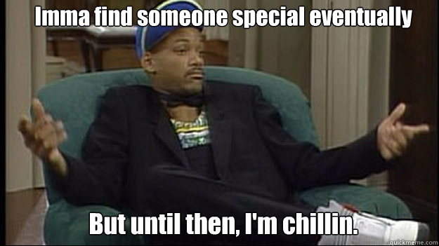 Imma find someone special eventually But until then, I'm chillin. - Imma find someone special eventually But until then, I'm chillin.  fresh prince