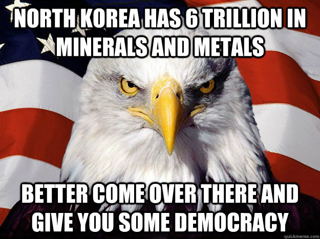 North Korea has 6 trillion in minerals and metals Better come over there and give you some democracy - North Korea has 6 trillion in minerals and metals Better come over there and give you some democracy  Evil American Eagle